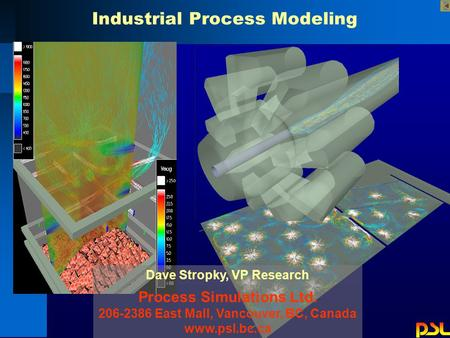 Dave Stropky, VP Research Process Simulations Ltd. 206-2386 East Mall, Vancouver, BC, Canada www.psl.bc.ca Industrial Process Modeling.