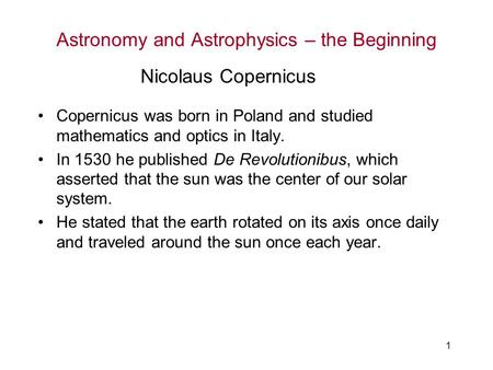 1 Astronomy and Astrophysics – the Beginning Copernicus was born in Poland and studied mathematics and optics in Italy. In 1530 he published De Revolutionibus,