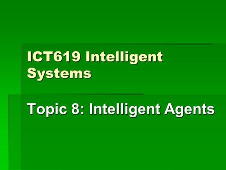 ICT619 Intelligent Systems Topic 8: Intelligent Agents.