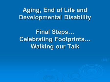 Aging, End of Life and Developmental Disability Final Steps… Celebrating Footprints… Walking our Talk.