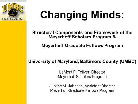 Changing Minds: Structural Components and Framework of the Meyerhoff Scholars Program & Meyerhoff Graduate Fellows Program University of Maryland, Baltimore.