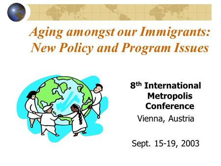 Aging amongst our Immigrants: New Policy and Program Issues 8 th International Metropolis Conference Vienna, Austria Sept. 15-19, 2003.