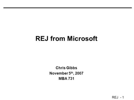 REJ - 1 REJ from Microsoft Chris Gibbs November 5 th, 2007 MBA 731.