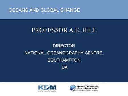 PROFESSOR A.E. HILL DIRECTOR NATIONAL OCEANOGRAPHY CENTRE, SOUTHAMPTON UK OCEANS AND GLOBAL CHANGE.