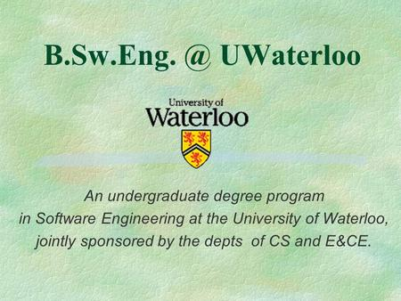 UWaterloo An undergraduate degree program in Software Engineering at the University of Waterloo, jointly sponsored by the depts of CS and E&CE.