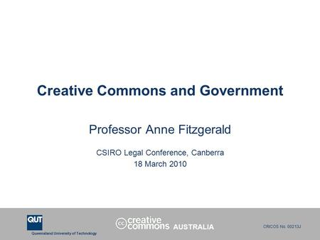Queensland University of Technology CRICOS No. 00213J Creative Commons and Government Professor Anne Fitzgerald CSIRO Legal Conference, Canberra 18 March.