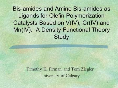 1 Bis-amides and Amine Bis-amides as Ligands for Olefin Polymerization Catalysts Based on V(IV), Cr(IV) and Mn(IV). A Density Functional Theory Study Timothy.
