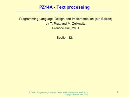 PZ14A Programming Language design and Implementation -4th Edition Copyright©Prentice Hall, 2000 1 PZ14A - Text processing Programming Language Design and.