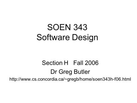 SOEN 343 Software Design Section H Fall 2006 Dr Greg Butler