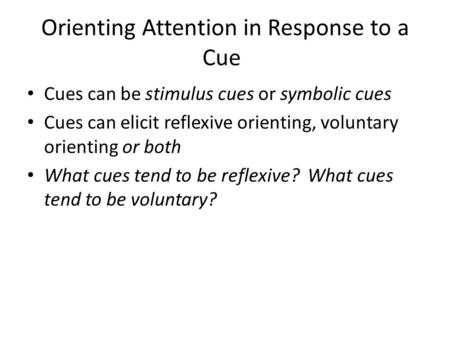 Orienting Attention in Response to a Cue Cues can be stimulus cues or symbolic cues Cues can elicit reflexive orienting, voluntary orienting or both What.