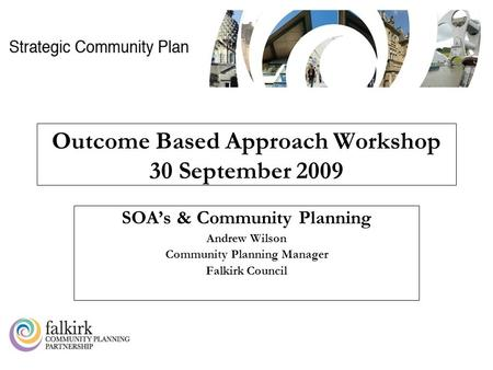 CK0909AW Outcome Based Approach Workshop 30 September 2009 SOA's & Community Planning Andrew Wilson Community Planning Manager Falkirk Council.