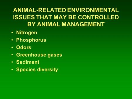 ANIMAL-RELATED ENVIRONMENTAL ISSUES THAT MAY BE CONTROLLED BY ANIMAL MANAGEMENT Nitrogen Phosphorus Odors Greenhouse gases Sediment Species diversity.