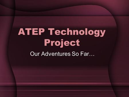 ATEP Technology Project Our Adventures So Far…. Purpose To train ATEP teachers in a technology rich environment. To provide the necessary tools for this.
