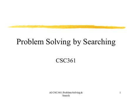 AI CSC361: Problem Solving & Search 1 Problem Solving by Searching CSC361.