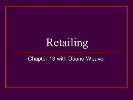 Retailing Chapter 13 with Duane Weaver. RETAILING (defined) …consists of the activities involved in selling goods and services to ultimate (end) consumers.