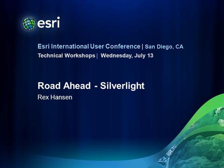 Esri International User Conference | San Diego, CA Technical Workshops | Road Ahead - Silverlight Rex Hansen Wednesday, July 13.