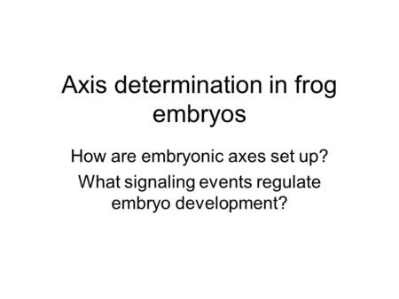Axis determination in frog embryos How are embryonic axes set up? What signaling events regulate embryo development?