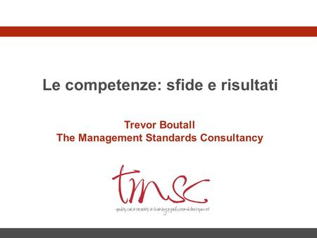 Le competenze: sfide e risultati Trevor Boutall The Management Standards Consultancy.