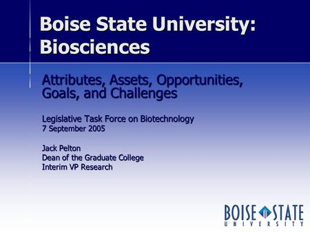 Boise State University: Biosciences Attributes, Assets, Opportunities, Goals, and Challenges Legislative Task Force on Biotechnology 7 September 2005 Jack.