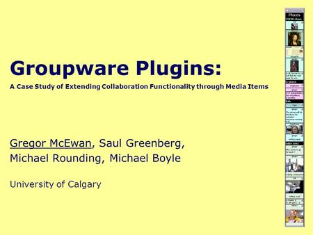 Groupware Plugins: A Case Study of Extending Collaboration Functionality through Media Items Gregor McEwan, Saul Greenberg, Michael Rounding, Michael Boyle.