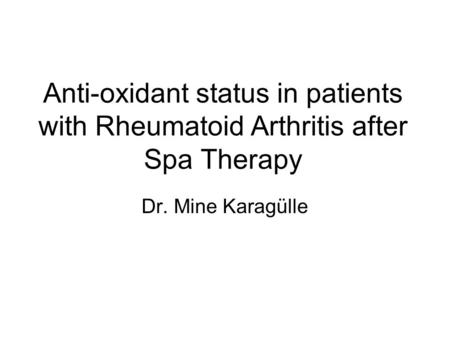 Anti-oxidant status in patients with Rheumatoid Arthritis after Spa Therapy Dr. Mine Karagülle.