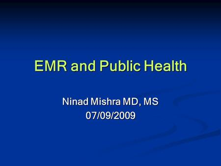 EMR and Public Health Ninad Mishra MD, MS 07/09/2009.