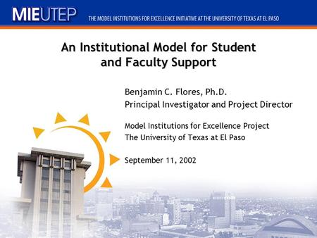 An Institutional Model for Student and Faculty Support Benjamin C. Flores, Ph.D. Principal Investigator and Project Director Model Institutions for Excellence.