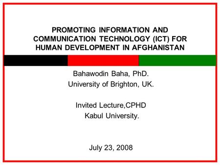 PROMOTING INFORMATION AND COMMUNICATION TECHNOLOGY (ICT) FOR HUMAN DEVELOPMENT IN AFGHANISTAN Bahawodin Baha, PhD. University of Brighton, UK. Invited.