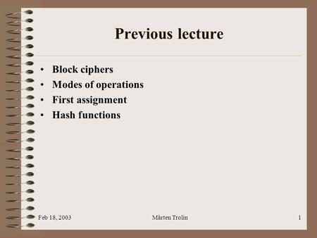 Feb 18, 2003Mårten Trolin1 Previous lecture Block ciphers Modes of operations First assignment Hash functions.