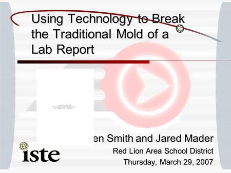 Using Technology to Break the Traditional Mold of a Lab Report Ben Smith and Jared Mader Red Lion Area School District Thursday, March 29, 2007.