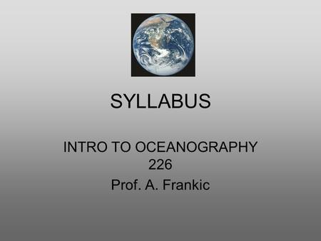 SYLLABUS INTRO TO OCEANOGRAPHY 226 Prof. A. Frankic.