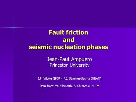 Fault friction and seismic nucleation phases Jean-Paul Ampuero Princeton University J.P. Vilotte (IPGP), F.J. Sánchez-Sesma (UNAM) Data from: W. Ellsworth,