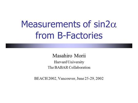 Measurements of sin2  from B-Factories Masahiro Morii Harvard University The BABAR Collaboration BEACH 2002, Vancouver, June 25-29, 2002.