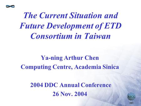 The Current Situation and Future Development of ETD Consortium in Taiwan Ya-ning Arthur Chen Computing Centre, Academia Sinica 2004 DDC Annual Conference.