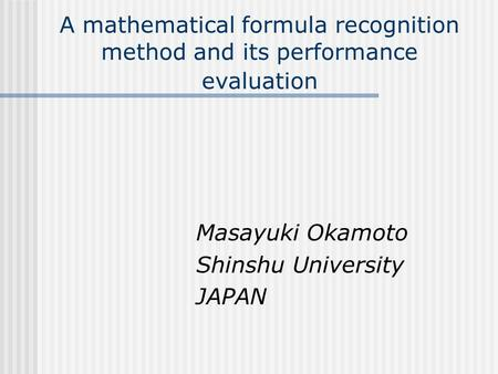 A mathematical formula recognition method and its performance evaluation Masayuki Okamoto Shinshu University JAPAN.