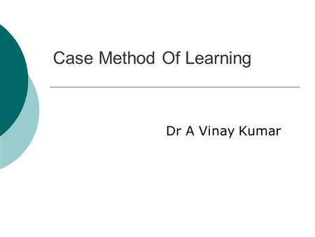 Case Method Of Learning Dr A Vinay Kumar. Case Method Of Learning.