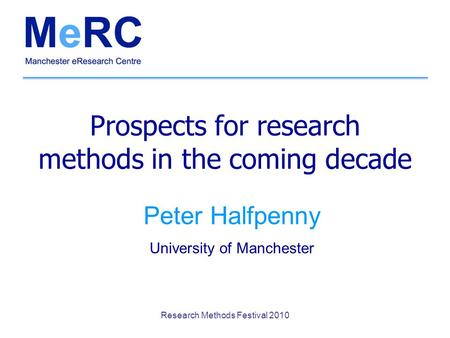 Research Methods Festival 2010 Prospects for research methods in the coming decade Peter Halfpenny University of Manchester.