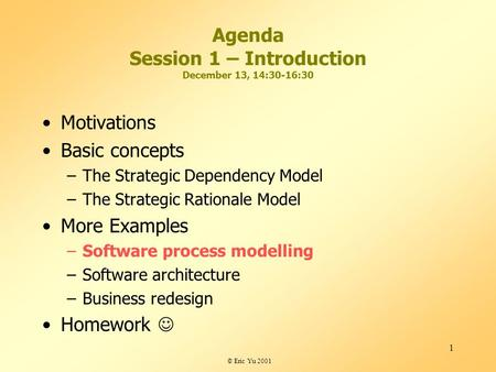 © Eric Yu 2001 1 Agenda Session 1 – Introduction December 13, 14:30-16:30 Motivations Basic concepts –The Strategic Dependency Model –The Strategic Rationale.