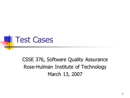 1 Test Cases CSSE 376, Software Quality Assurance Rose-Hulman Institute of Technology March 13, 2007.