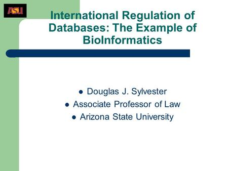 International Regulation of Databases: The Example of BioInformatics Douglas J. Sylvester Associate Professor of Law Arizona State University.