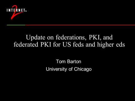 Update on federations, PKI, and federated PKI for US feds and higher eds Tom Barton University of Chicago.