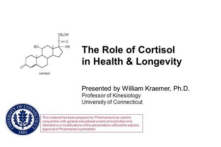 The Role of Cortisol in Health & Longevity Presented by William Kraemer, Ph.D. Professor of Kinesiology University of Connecticut This material has been.