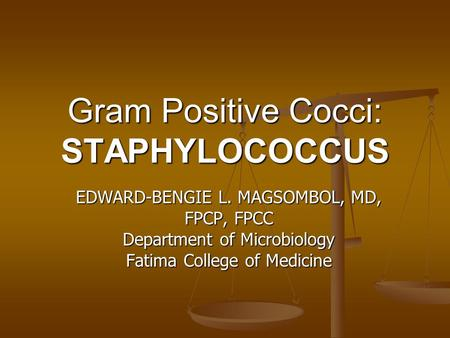 Gram Positive Cocci: STAPHYLOCOCCUS EDWARD-BENGIE L. MAGSOMBOL, MD, FPCP, FPCC Department of Microbiology Fatima College of Medicine.