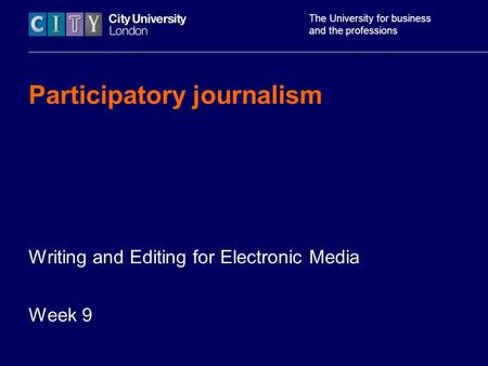The University for business and the professions Participatory journalism Writing and Editing for Electronic Media Week 9.