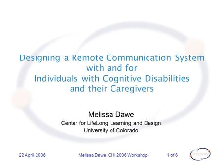 1 of 622 April 2006Melissa Dawe, CHI 2006 Workshop Designing a Remote Communication System with and for Individuals with Cognitive Disabilities and their.