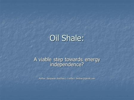 Oil Shale: A viable step towards energy independence? Author: Benjamin Reichard; Contact: