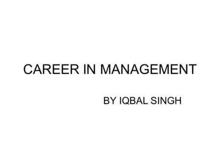 CAREER IN MANAGEMENT BY IQBAL SINGH. Introduction In the last decade management education has arrived in India in a big way. A large number of students.
