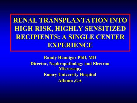 RENAL TRANSPLANTATION INTO HIGH RISK, HIGHLY SENSITIZED RECIPIENTS: A SINGLE CENTER EXPERIENCE Randy Hennigar PhD, MD Director, Nephropathology and Electron.