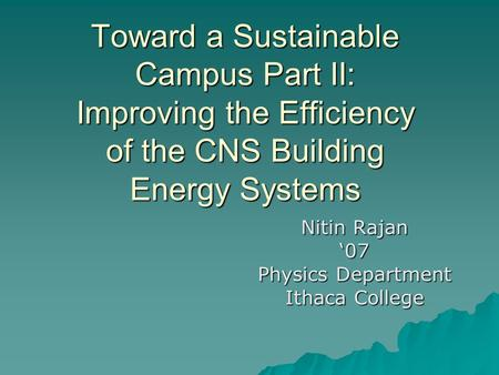 Toward a Sustainable Campus Part II: Improving the Efficiency of the CNS Building Energy Systems Nitin Rajan '07 Physics Department Ithaca College.