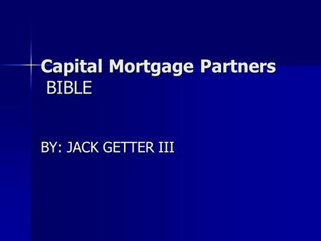 Capital Mortgage Partners BIBLE Capital Mortgage Partners BIBLE BY: JACK GETTER III.